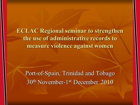 ECLAC Regional seminar to strengthen the use of administrative records to measure violence against women Port-of-Spain, Trinidad and Tobago 30 th November-1.