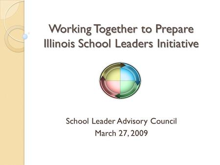 Working Together to Prepare Illinois School Leaders Initiative School Leader Advisory Council March 27, 2009.