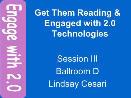Get Them Reading & Engaged with 2.0 Technologies Session III Ballroom D Lindsay Cesari.