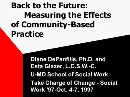 Back to the Future: Measuring the Effects of Community-Based Practice Diane DePanfilis, Ph.D. and Esta Glazer, L.C.S.W.-C. U-MD School of Social Work Take.