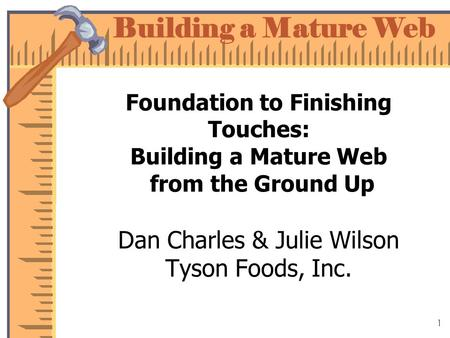 Building a Mature Web 1 Foundation to Finishing Touches: Building a Mature Web from the Ground Up Dan Charles & Julie Wilson Tyson Foods, Inc.