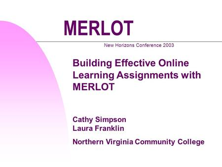 MERLOT New Horizons Conference 2003 Building Effective Online Learning Assignments with MERLOT Cathy Simpson Laura Franklin Northern Virginia Community.
