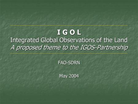 I G O L Integrated Global Observations of the Land A proposed theme to the IGOS-Partnership FAO-SDRN May 2004.