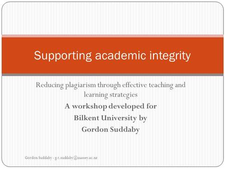 Reducing plagiarism through effective teaching and learning strategies A workshop developed for Bilkent University by Gordon Suddaby Supporting academic.