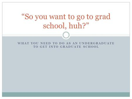 WHAT YOU NEED TO DO AS AN UNDERGRADUATE TO GET INTO GRADUATE SCHOOL So you want to go to grad school, huh?