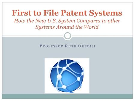 P ROFESSOR R UTH O KEDIJI First to File Patent Systems How the New U.S. System Compares to other Systems Around the World.