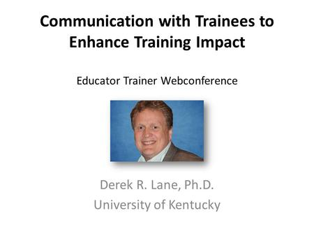 Communication with Trainees to Enhance Training Impact Educator Trainer Webconference Derek R. Lane, Ph.D. University of Kentucky.
