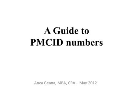 A Guide to PMCID numbers Anca Geana, MBA, CRA – May 2012.