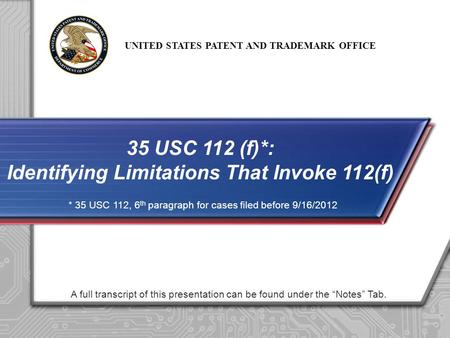 UNITED STATES PATENT AND TRADEMARK OFFICE A full transcript of this presentation can be found under the Notes Tab. 35 USC 112 (f)*: Identifying Limitations.