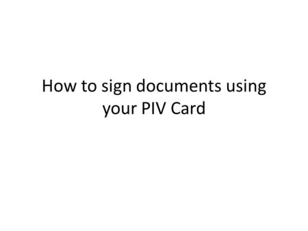 How to sign documents using your PIV Card. Important Tip: Before you open the Adobe Program, ensure your PIV Card is inserted.