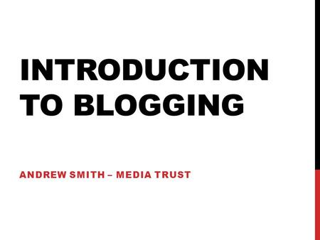 INTRODUCTION TO BLOGGING ANDREW SMITH – MEDIA TRUST.