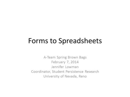 Forms to Spreadsheets A-Team Spring Brown Bags February 7, 2014 Jennifer Lowman Coordinator, Student Persistence Research University of Nevada, Reno.