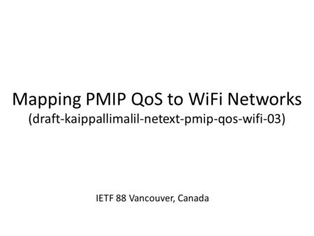 Mapping PMIP QoS to WiFi Networks (draft-kaippallimalil-netext-pmip-qos-wifi-03) IETF 88 Vancouver, Canada.