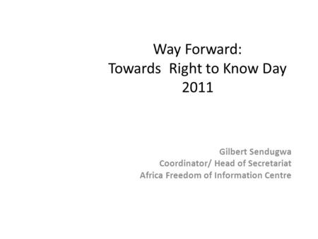 Way Forward: Towards Right to Know Day 2011 Gilbert Sendugwa Coordinator/ Head of Secretariat Africa Freedom of Information Centre.