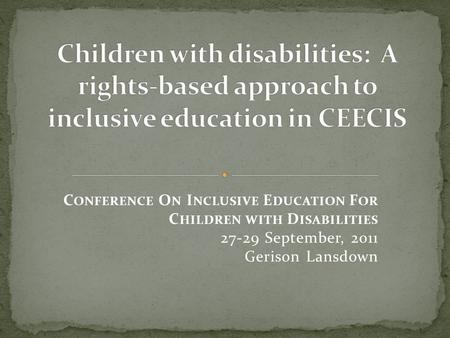 C ONFERENCE O N I NCLUSIVE E DUCATION F OR C HILDREN WITH D ISABILITIES 27-29 September, 2011 Gerison Lansdown.