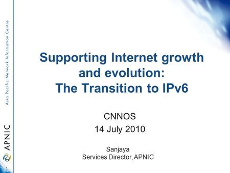 Supporting Internet growth and evolution: The Transition to IPv6 CNNOS 14 July 2010 1 Sanjaya Services Director, APNIC.