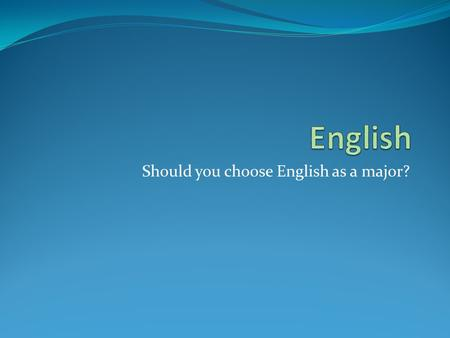 Should you choose English as a major?. Why English? Do you like to read? Do you like to write? Do you like to discuss ideas? Do you like to talk and/or.