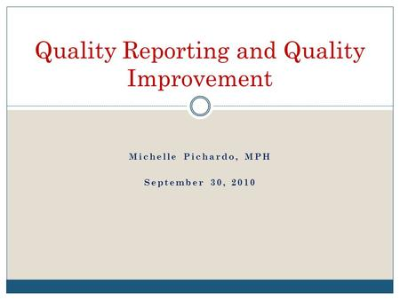 Michelle Pichardo, MPH September 30, 2010 Quality Reporting and Quality Improvement.