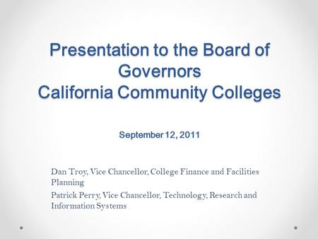 Presentation to the Board of Governors California Community Colleges September 12, 2011 Dan Troy, Vice Chancellor, College Finance and Facilities Planning.