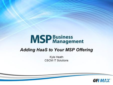 1 Adding HaaS to Your MSP Offering Kyle Heath CSCM IT Solutions.