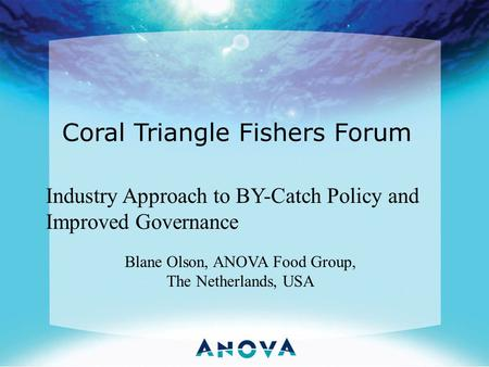 Coral Triangle Fishers Forum Industry Approach to BY-Catch Policy and Improved Governance Blane Olson, ANOVA Food Group, The Netherlands, USA.