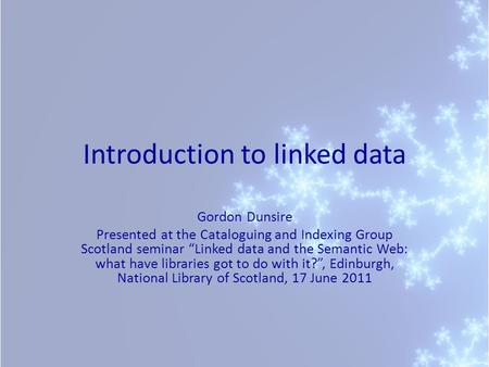 Introduction to linked data Gordon Dunsire Presented at the Cataloguing and Indexing Group Scotland seminar Linked data and the Semantic Web: what have.
