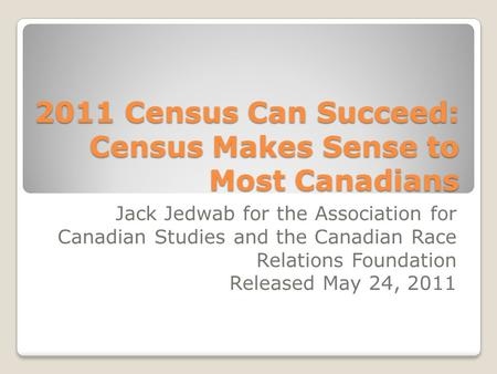 2011 Census Can Succeed: Census Makes Sense to Most Canadians Jack Jedwab for the Association for Canadian Studies and the Canadian Race Relations Foundation.