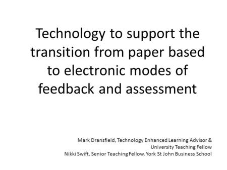 Technology to support the transition from paper based to electronic modes of feedback and assessment Mark Dransfield, Technology Enhanced Learning Advisor.