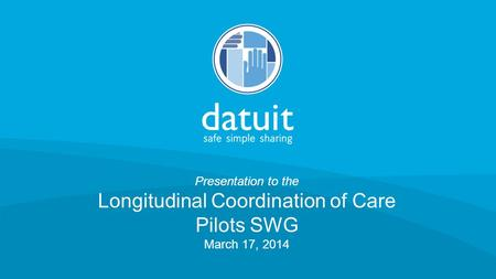 © 2014 Datuit, LLC Presentation to the Longitudinal Coordination of Care Pilots SWG March 17, 2014.