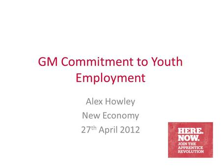 GM Commitment to Youth Employment Alex Howley New Economy 27 th April 2012.