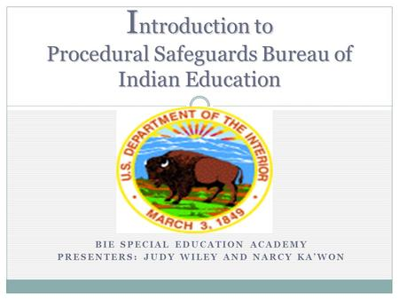 BIE SPECIAL EDUCATION ACADEMY PRESENTERS: JUDY WILEY AND NARCY KAWON I ntroduction to Procedural Safeguards Bureau of Indian Education.