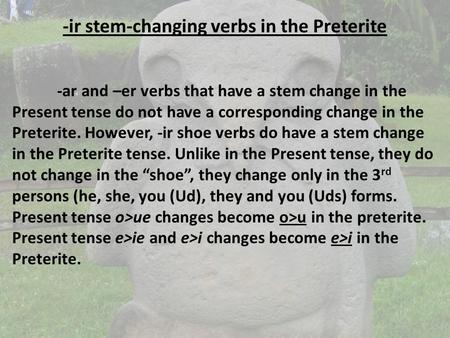 -ir stem-changing verbs in the Preterite -ar and –er verbs that have a stem change in the Present tense do not have a corresponding change in the Preterite.