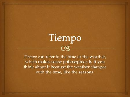 Tiempo can refer to the time or the weather, which makes sense philosophically if you think about it because the weather changes with the time, like the.