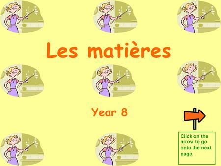 Les matières Year 8 Click on the arrow to go onto the next page.
