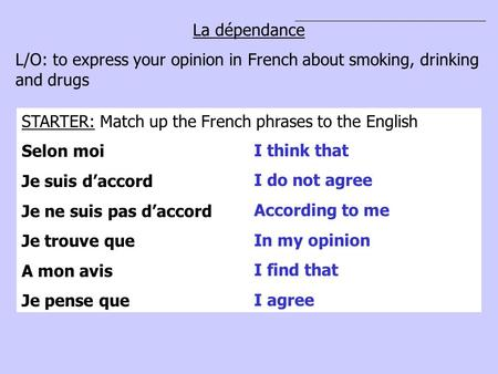 La dépendance L/O: to express your opinion in French about smoking, drinking and drugs STARTER: Match up the French phrases to the English Selon moi Je.