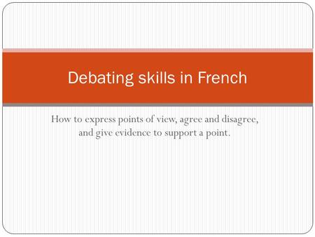 How to express points of view, agree and disagree, and give evidence to support a point. Debating skills in French.