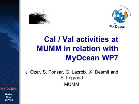 Marine Core Service MY OCEAN Cal / Val activities at MUMM in relation with MyOcean WP7 J. Ozer, S. Ponsar, G. Lacroix, X. Desmit and S. Legrand MUMM.