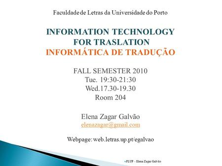 FLUP - Elena Zagar Galvão Faculdade de Letras da Universidade do Porto INFORMATION TECHNOLOGY FOR TRASLATION INFORMÁTICA DE TRADUÇÃO FALL SEMESTER 2010.