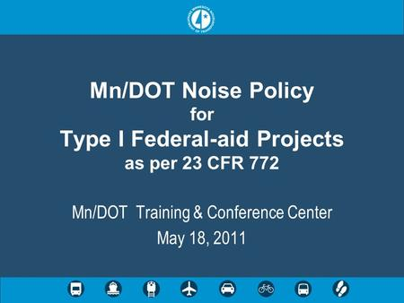 Mn/DOT Noise Policy for Type I Federal-aid Projects as per 23 CFR 772 Mn/DOT Training & Conference Center May 18, 2011.