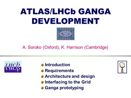 ATLAS/LHCb GANGA DEVELOPMENT Introduction Requirements Architecture and design Interfacing to the Grid Ganga prototyping A. Soroko (Oxford), K. Harrison.