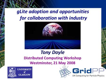 GLite adoption and opportunities for collaboration with industry Tony Doyle Distributed Computing Workshop Westminster, 21 May 2008.