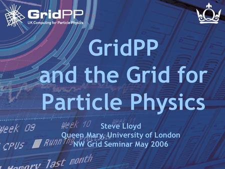 Slide 1 of 24 Steve Lloyd NW Grid Seminar - 11 May 2006 GridPP and the Grid for Particle Physics Steve Lloyd Queen Mary, University of London NW Grid Seminar.