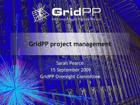 GridPP project management Sarah Pearce 15 September 2009 GridPP Oversight Committee.