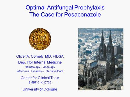 Optimal Antifungal Prophylaxis The Case for Posaconazole Oliver A. Cornely, MD, FIDSA Dep. I for Internal Medicine Hematology - Oncology Infectious Diseases.