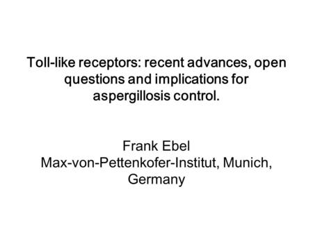Toll-like receptors: recent advances, open questions and implications for aspergillosis control. Frank Ebel Max-von-Pettenkofer-Institut, Munich, Germany.