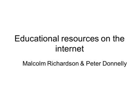 Educational resources on the internet Malcolm Richardson & Peter Donnelly.