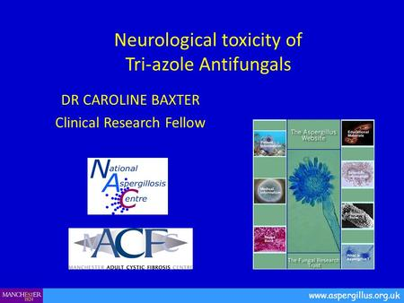 Neurological toxicity of Tri-azole Antifungals DR CAROLINE BAXTER Clinical Research Fellow www.aspergillus.org.uk.