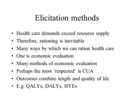 Elicitation methods Health care demands exceed resource supply Therefore, rationing is inevitable Many ways by which we can ration health care One is economic.
