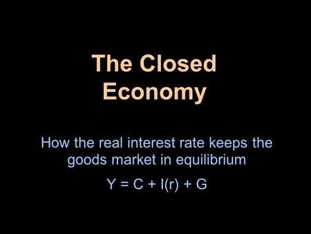 The Closed Economy How the real interest rate keeps the goods market in equilibrium Y = C + I(r) + G.