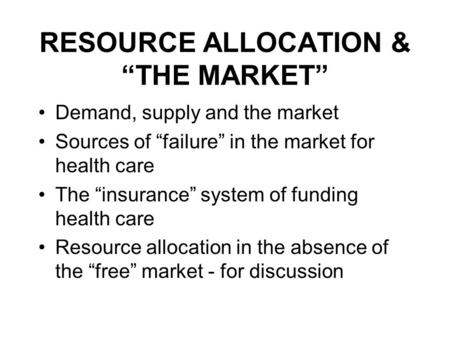 RESOURCE ALLOCATION & THE MARKET Demand, supply and the market Sources of failure in the market for health care The insurance system of funding health.